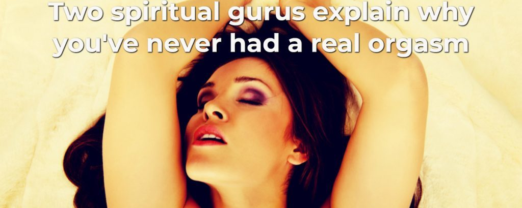 Two spiritual gurus explain why you've probably never had a real orgasm