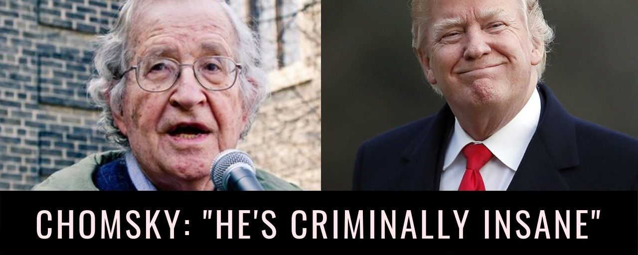 "Noam Chomsky: Trump and his allies are ""criminally insane"""